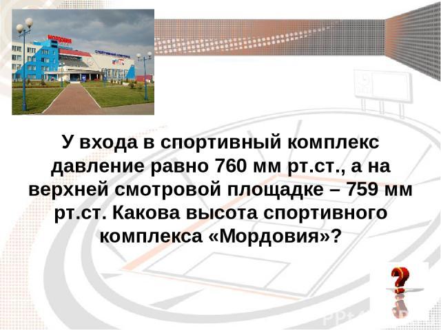 У входа в спортивный комплекс давление равно 760 мм рт.ст., а на верхней смотровой площадке – 759 мм рт.ст. Какова высота спортивного комплекса «Мордовия»?