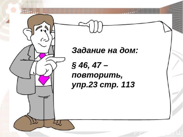 Задание на дом: § 46, 47 – повторить, упр.23 стр. 113