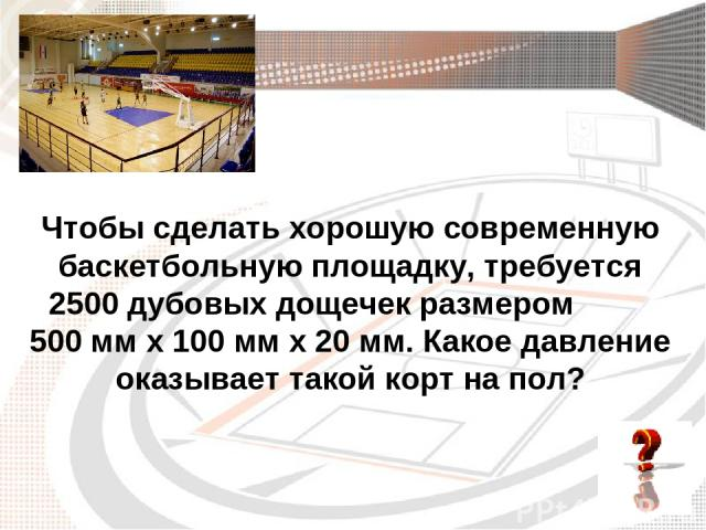 Чтобы сделать хорошую современную баскетбольную площадку, требуется 2500 дубовых дощечек размером 500 мм х 100 мм х 20 мм. Какое давление оказывает такой корт на пол?