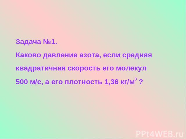 Задача №1. Каково давление азота, если средняя квадратичная скорость его молекул 500 м/с, а его плотность 1,36 кг/м3 ?