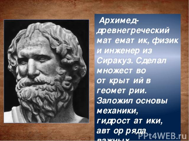 Архимед-древнегреческий математик, физик и инженер из Сиракуз. Сделал множество открытий в геометрии. Заложил основы механики, гидростатики, автор ряда важных изобретений.