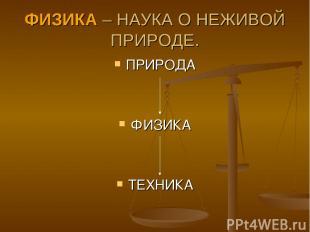 ФИЗИКА – НАУКА О НЕЖИВОЙ ПРИРОДЕ. ПРИРОДА ФИЗИКА ТЕХНИКА