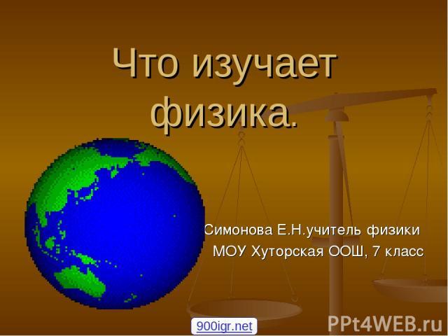 Что изучает физика. Симонова Е.Н.учитель физики МОУ Хуторская ООШ, 7 класс 900igr.net