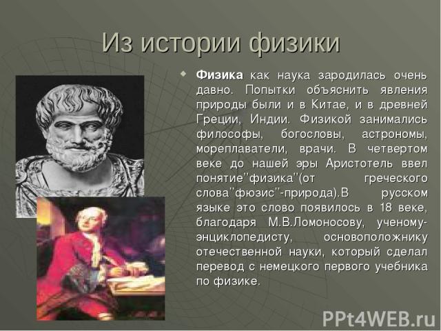 Из истории физики Физика как наука зародилась очень давно. Попытки объяснить явления природы были и в Китае, и в древней Греции, Индии. Физикой занимались философы, богословы, астрономы, мореплаватели, врачи. В четвертом веке до нашей эры Аристотель…
