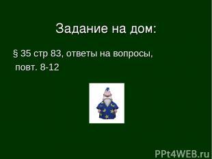 Задание на дом: § 35 стр 83, ответы на вопросы, повт. 8-12