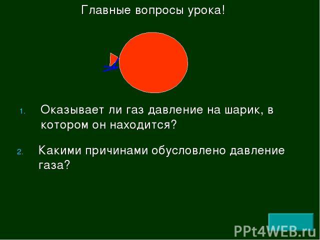 Оказывает ли газ давление на шарик, в котором он находится? Какими причинами обусловлено давление газа? Главные вопросы урока!