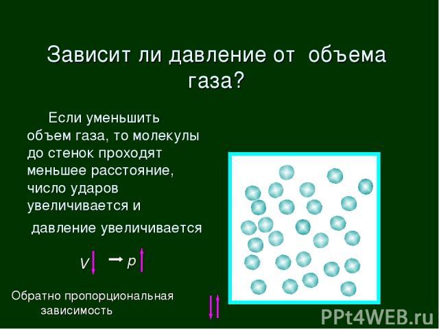Если уменьшить объем газа, то молекулы до стенок проходят меньшее расстояние, число ударов увеличивается и давление увеличивается Зависит ли давление от объема газа? V p Обратно пропорциональная зависимость