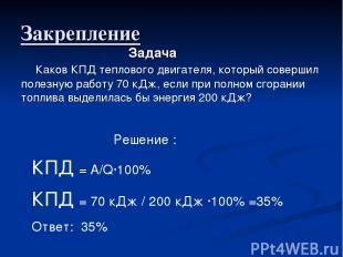 Закрепление Решение : КПД = А/Q·100% КПД = 70 кДж / 200 кДж ·100% =35% Ответ: 35