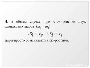 И, в общем случае, при столкновении двух одинаковых шаров (m1 = m2) v 1 = v2, v