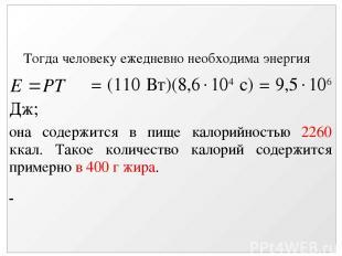 Тогда человеку ежедневно необходима энергия = (110 Вт)(8,6 104 с) = 9,5 106 Дж;