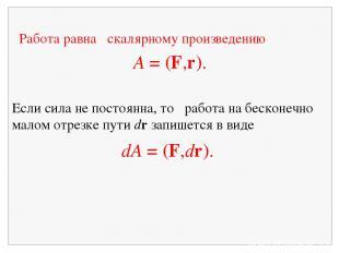 Работа равна скалярному произведению A = (F,r). Если сила не постоянна, то работ