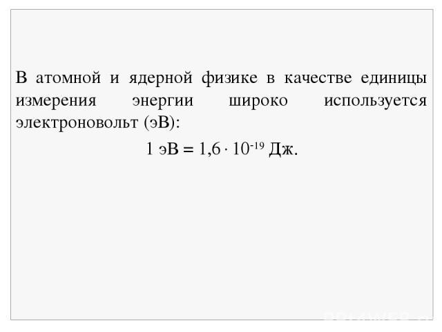 В атомной и ядерной физике в качестве единицы измерения энергии широко используется электроновольт (эВ): 1 эВ = 1,6 10 19 Дж.