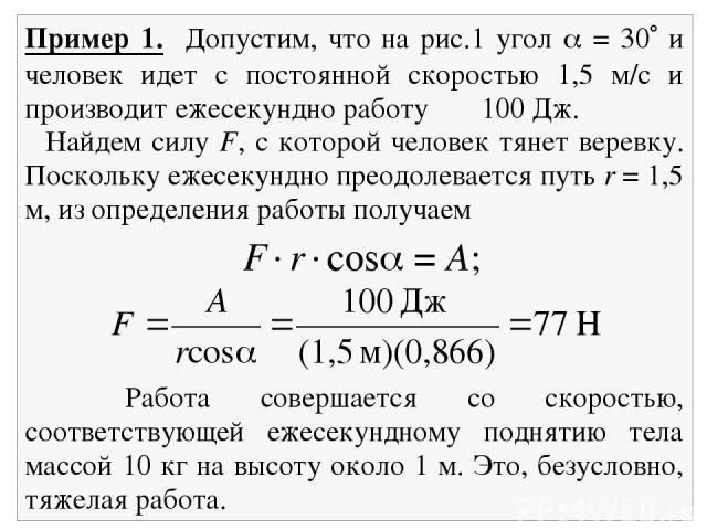 Пример 1. Допустим, что на рис.1 угол = 30 и человек идет с постоянной скоростью 1,5 м/с и производит ежесекундно работу 100 Дж. Найдем силу F, с которой человек тянет веревку. Поскольку ежесекундно преодолевается путь r = 1,5 м, из определения рабо…