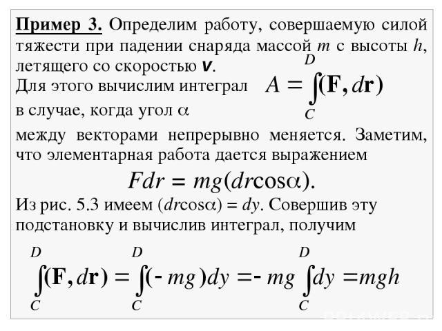 Пример 3. Определим работу, совершаемую силой тяжести при падении снаряда массой m с высоты h, летящего со скоростью v. Для этого вычислим интеграл в случае, когда угол между векторами непрерывно меняется. Заметим, что элементарная работа дается выр…