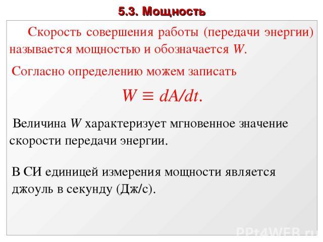 5.3. Мощность Скорость совершения работы (передачи энергии) называется мощностью и обозначается W. Согласно определению можем записать W dA/dt. Величина W характеризует мгновенное значение скорости передачи энергии. В СИ единицей измерения мощности …