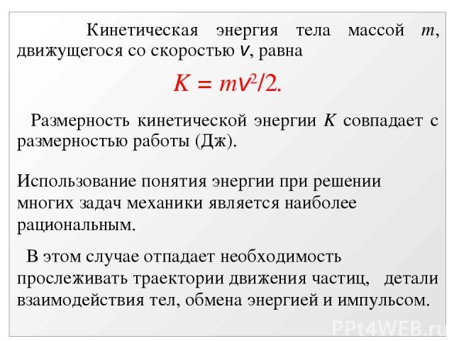 Кинетическая энергия тела массой m, движущегося со скоростью v, равна K = mv2/2. Размерность кинетической энергии K совпадает с размерностью работы (Дж). Использование понятия энергии при решении многих задач механики является наиболее рациональным.…