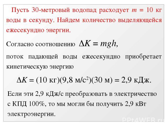 Пусть 30-метровый водопад расходует m = 10 кг воды в секунду. Найдем количество выделяющейся ежесекундно энергии. Согласно соотношению K = mgh, поток падающей воды ежесекундно приобретает кинетическую энергию K = (10 кг)(9,8 м/с2)(30 м) = 2,9 кДж. Е…