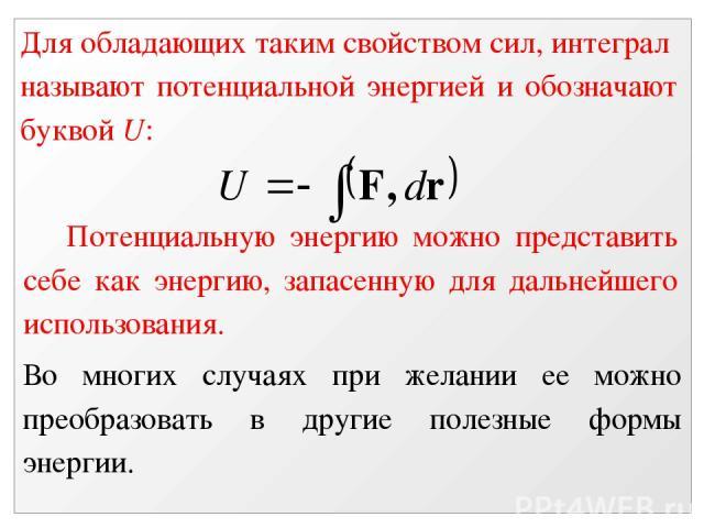 Для обладающих таким свойством сил, интеграл называют потенциальной энергией и обозначают буквой U: Потенциальную энергию можно представить себе как энергию, запасенную для дальнейшего использования. Во многих случаях при желании ее можно преобразов…
