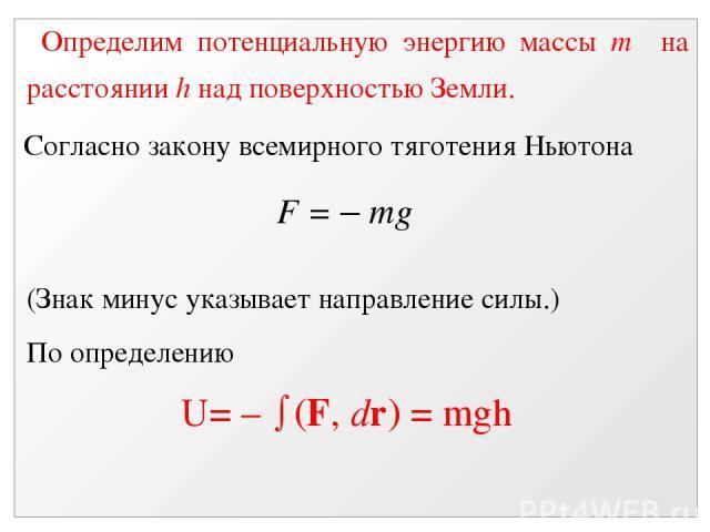 Определим потенциальную энергию массы m на расстоянии h над поверхностью Земли. Согласно закону всемирного тяготения Ньютона F = – mg (Знак минус указывает направление силы.) По определению U= – (F, dr) = mgh