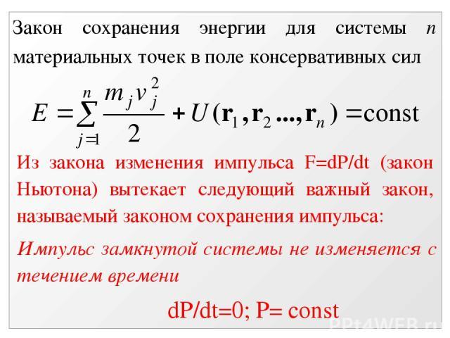 Закон сохранения энергии для системы n материальных точек в поле консервативных сил Из закона изменения импульса F=dP/dt (закон Ньютона) вытекает следующий важный закон, называемый законом сохранения импульса: Импульс замкнутой системы не изменяется…