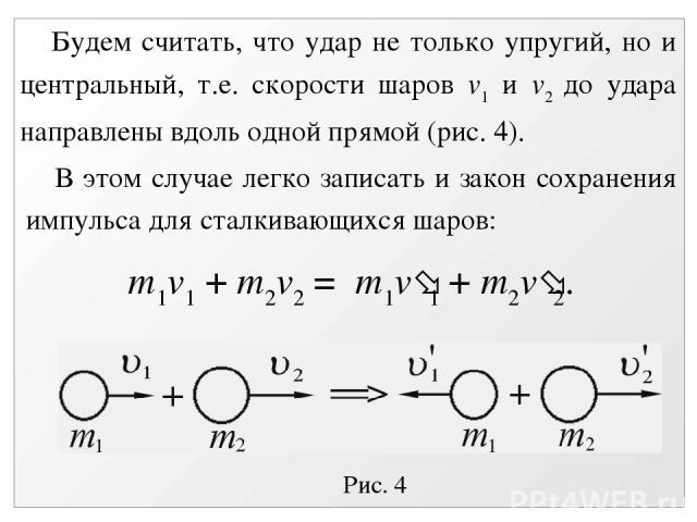 Рис. 4 Будем считать, что удар не только упругий, но и центральный, т.е. скорости шаров v1 и v2 до удара направлены вдоль одной прямой (рис. 4). В этом случае легко записать и закон сохранения импульса для сталкивающихся шаров: m1v1 + m2v2 = m1v 1 +…