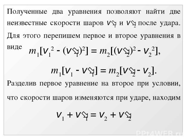 Полученные два уравнения позволяют найти две неизвестные скорости шаров v 1 и v 2 после удара. Для этого перепишем первое и второе уравнения в виде m1[v12 (v 1)2] = m2[(v 2)2 v22], m1[v1 v 1] = m2[v 2 v2]. Разделив первое уравнение на второе при усл…