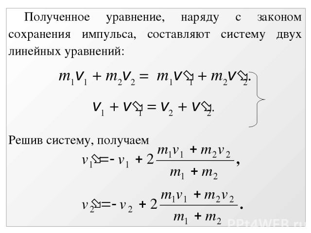 Полученное уравнение, наряду с законом сохранения импульса, составляют систему двух линейных уравнений: m1v1 + m2v2 = m1v 1 + m2v 2. v1 + v 1 = v2 + v 2. Решив систему, получаем