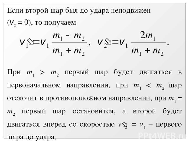 Если второй шар был до удара неподвижен (v2 = 0), то получаем При m1 > m2 первый шар будет двигаться в первоначальном направлении, при m1 < m2 шар отскочит в противоположном направлении, при m1 = m2 первый шар остановится, а второй будет двигаться в…