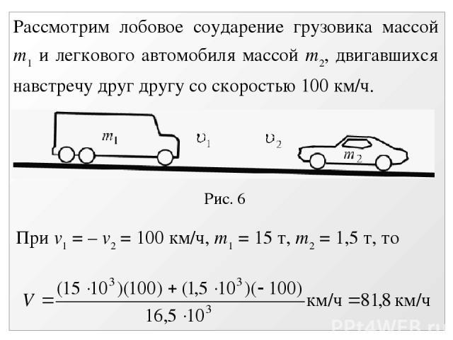 Рис. 6 Рассмотрим лобовое соударение грузовика массой m1 и легкового автомобиля массой m2, двигавшихся навстречу друг другу со скоростью 100 км/ч. При v1 = – v2 = 100 км/ч, m1 = 15 т, m2 = 1,5 т, то