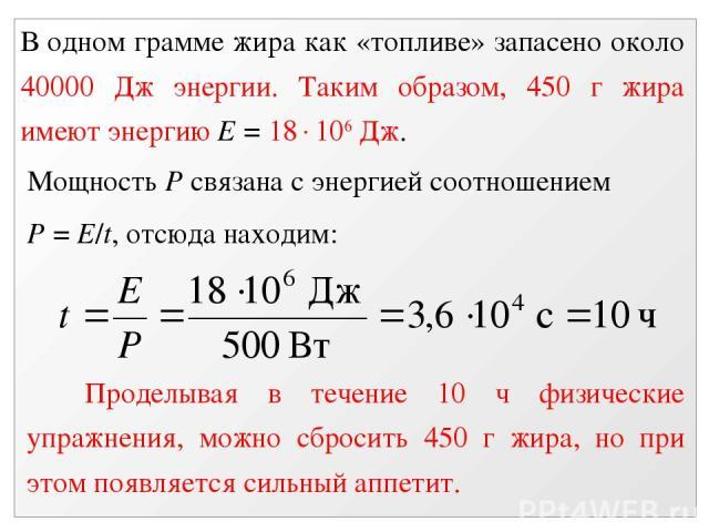 В одном грамме жира как «топливе» запасено около 40000 Дж энергии. Таким образом, 450 г жира имеют энергию Е = 18 106 Дж. Мощность Р связана с энергией соотношением Р = E/t, отсюда находим: Проделывая в течение 10 ч физические упражнения, можно сбро…