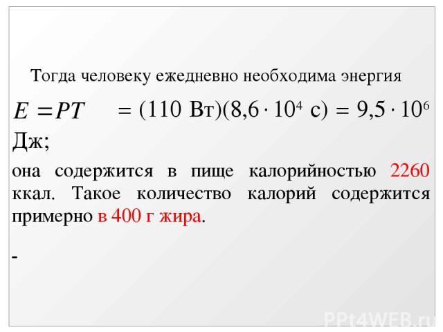 Тогда человеку ежедневно необходима энергия = (110 Вт)(8,6 104 с) = 9,5 106 Дж; она содержится в пище калорийностью 2260 ккал. Такое количество калорий содержится примерно в 400 г жира.
