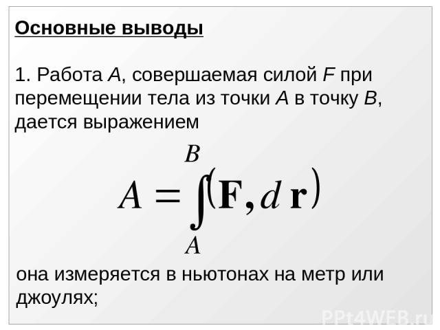 Основные выводы 1. Работа А, совершаемая силой F при перемещении тела из точки А в точку В, дается выражением она измеряется в ньютонах на метр или джоулях;