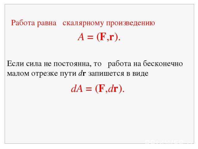 Работа равна скалярному произведению A = (F,r). Если сила не постоянна, то работа на бесконечно малом отрезке пути dr запишется в виде dA = (F,dr).