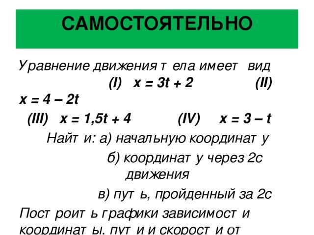 САМОСТОЯТЕЛЬНО Уравнение движения тела имеет вид (I) х = 3t + 2 (II) x = 4 – 2t (III) x = 1,5t + 4 (IV) x = 3 – t Найти: а) начальную координату б) координату через 2с движения в) путь, пройденный за 2с Построить графики зависимости координаты, пути…