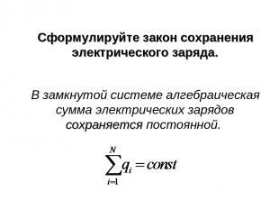 Сформулируйте закон сохранения электрического заряда. В замкнутой системе алгебр