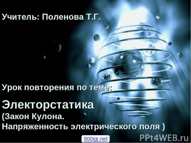 Урок повторения по теме: Электорстатика (Закон Кулона. Напряженность электрического поля ) Учитель: Поленова Т.Г. 900igr.net