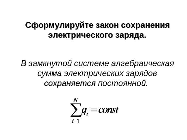 Сформулируйте закон сохранения электрического заряда. В замкнутой системе алгебраическая сумма электрических зарядов сохраняется постоянной.
