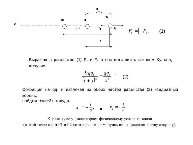 (1) Выражая в равенстве (1) F1 и F2 в соответствии с законом Кулона, получим . (2) Сокращая на qq1 и извлекая из обеих частей равенства (2) квадратный корень, найдем l+x=±3x, откуда и Корень x2 не удовлетворяет физическому условию задачи (в этой точ…