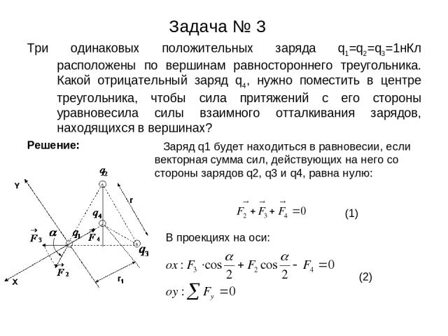 Задача № 3 Три одинаковых положительных заряда q1=q2=q3=1нКл расположены по вершинам равностороннего треугольника. Какой отрицательный заряд q4, нужно поместить в центре треугольника, чтобы сила притяжений с его стороны уравновесила силы взаимного о…