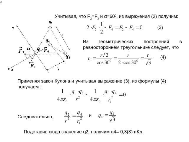 Из геометрических построений в равностороннем треугольнике следует, что Учитывая, что F2=F3 и α=600, из выражения (2) получим: . Применяя закон Кулона и учитывая выражение (3), из формулы (4) получаем : (3) (4) Следовательно, и Подставив сюда значен…