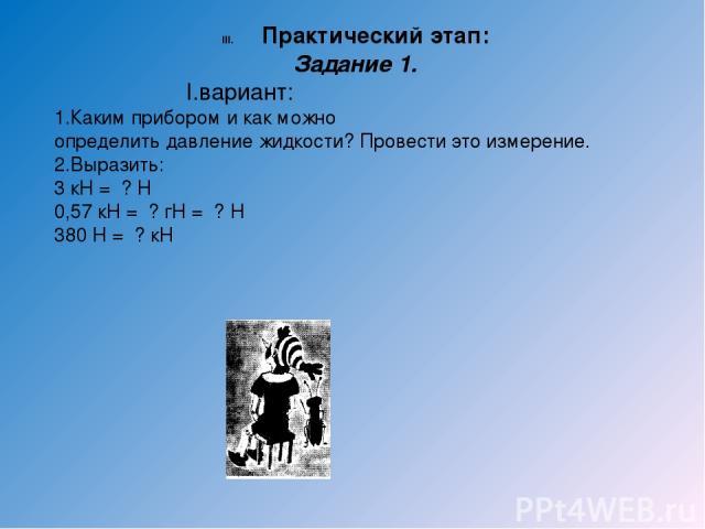 Практический этап: Задание 1. I.вариант: 1.Каким прибором и как можно определить давление жидкости? Провести это измерение. 2.Выразить: 3 кН = ? Н 0,57 кН = ? гН = ? Н 380 Н = ? кН II.вариант: 1.Определить барометром атмосферное давление в Па, кПа, …