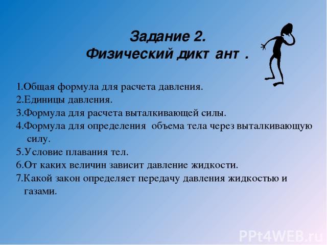 Задание 2. Физический диктант. 1.Общая формула для расчета давления. 2.Единицы давления. 3.Формула для расчета выталкивающей силы. 4.Формула для определения объема тела через выталкивающую силу. 5.Условие плавания тел. 6.От каких величин зависит дав…