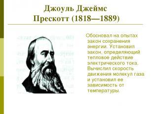 Джоуль Джеймс Прескотт (1818—1889) Обосновал на опытах закон сохранения энергии.