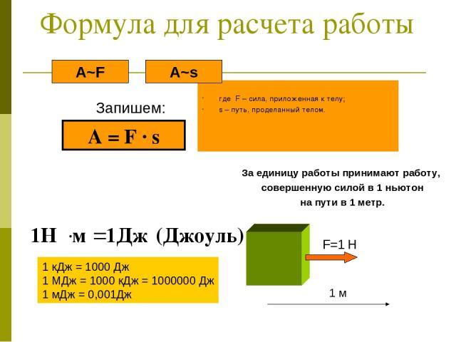 Формула для расчета работы где F – сила, приложенная к телу; s – путь, проделанный телом. Запишем: A~s A~F A = F ∙ s За единицу работы принимают работу, совершенную силой в 1 ньютон на пути в 1 метр. 1 кДж = 1000 Дж 1 МДж = 1000 кДж = 1000000 Дж 1 м…