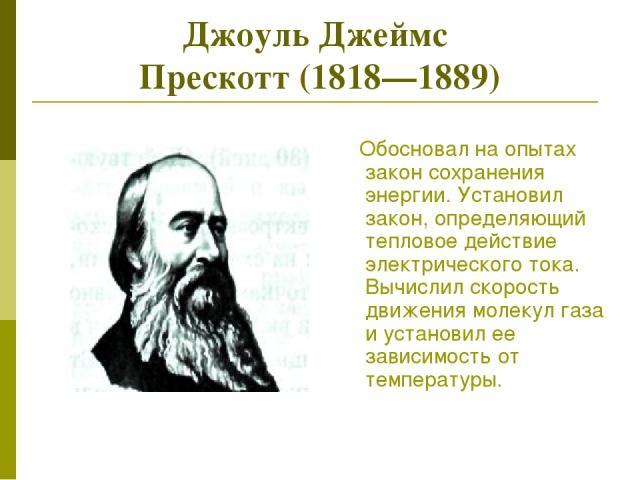 Джоуль Джеймс Прескотт (1818—1889) Обосновал на опытах закон сохранения энергии. Установил закон, определяющий тепловое действие электрического тока. Вычислил скорость движения молекул газа и установил ее зависимость от температуры.