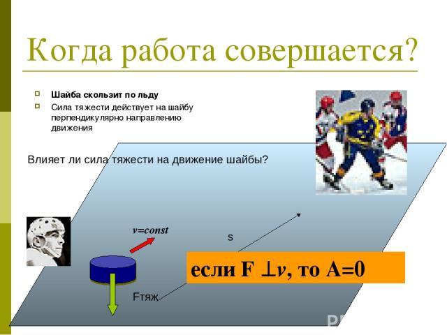 Когда работа совершается? Шайба скользит по льду Сила тяжести действует на шайбу перпендикулярно направлению движения Влияет ли сила тяжести на движение шайбы? если F v, то А=0