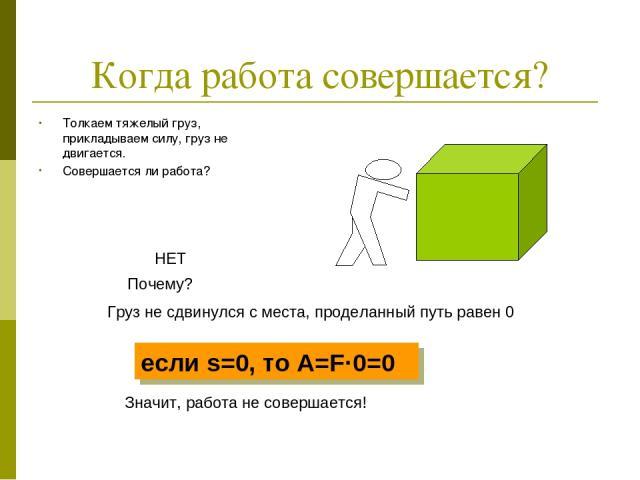 Когда работа совершается? Толкаем тяжелый груз, прикладываем силу, груз не двигается. Совершается ли работа? НЕТ Почему? Груз не сдвинулся с места, проделанный путь равен 0 Значит, работа не совершается! если s=0, то А=F·0=0