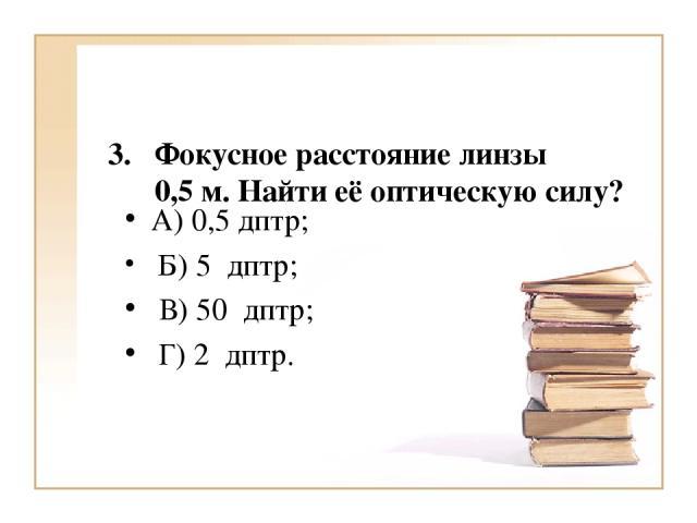 Фокусное расстояние линзы 0,5 м. Найти её оптическую силу? А) 0,5 дптр; Б) 5 дптр; В) 50 дптр; Г) 2 дптр.