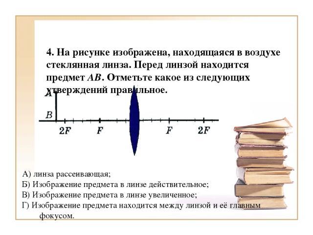 4. На рисунке изображена, находящаяся в воздухе стеклянная линза. Перед линзой находится предмет АВ. Отметьте какое из следующих утверждений правильное. А) линза рассеивающая; Б) Изображение предмета в линзе действительное; В) Изображение предмета в…