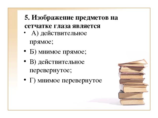 5. Изображение предметов на сетчатке глаза является А) действительное прямое; Б) мнимое прямое; В) действительное перевернутое; Г) мнимое перевернутое
